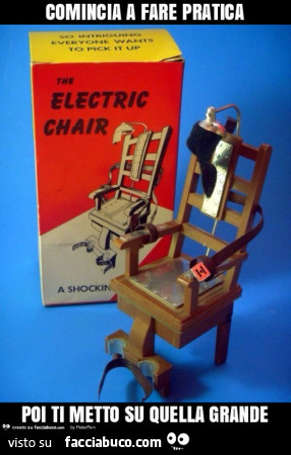 Sedia elettrica comincia a fare pratica poi ti metto su for Sedia elettrica youtube